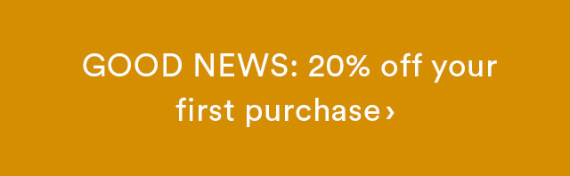 Good News: 20% off your first purchase