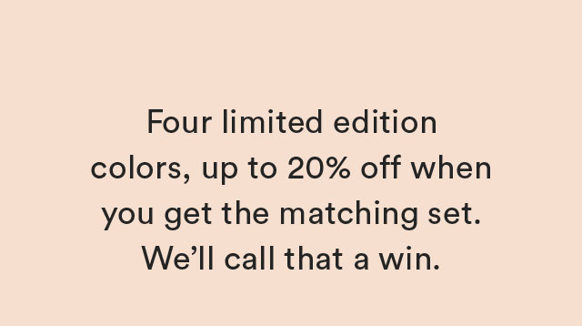 Four limited edition colors, up to 20% off when you get the matching set. We'll call that a win.