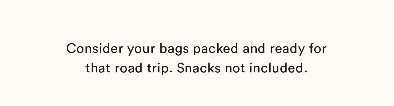 Consider your bags packed and ready for that road trip. Snacks not included.